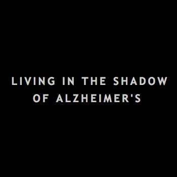 Living in the Shadows of Alzheimer's