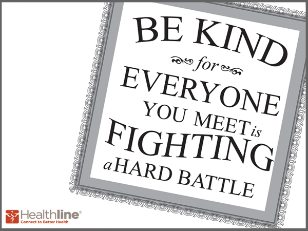 Be kind for everyone you meet is fighting a hard battle.