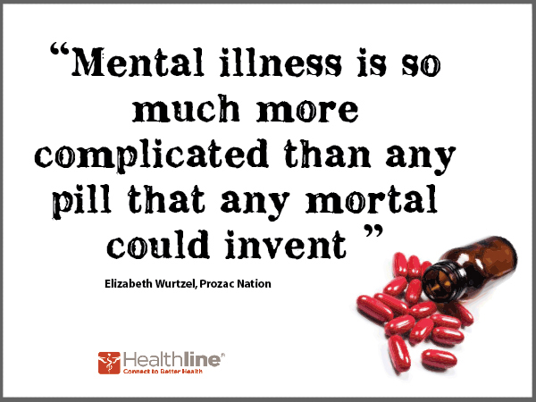Mental illness is so much more complicated than any pill that any morial could invent.