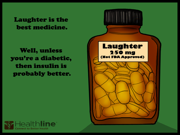 Laughter is the best medicine. Well, unless you're a diabetic, then insulin is probably better.