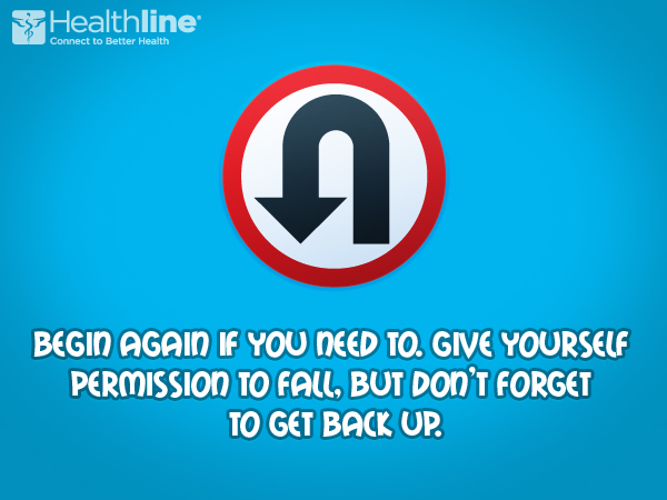 Begin again if you need to. Give yourself permission to fail. But don't forget to get back up.