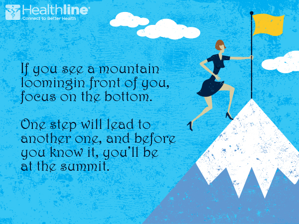If you see a mountain loomingin front of you, focus on the bottom. One step will lead to another one, and before you know it, you'll be at the summit.