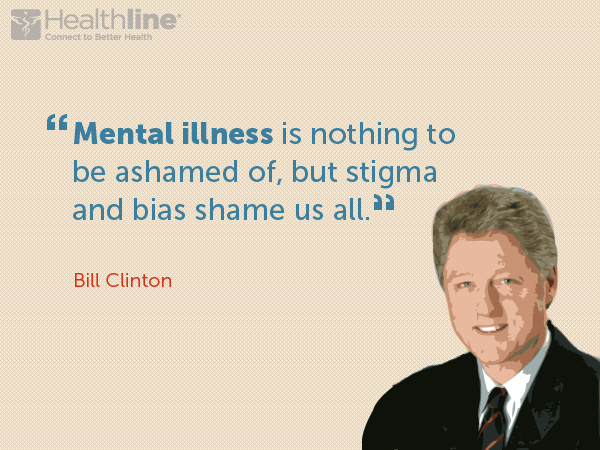 """Mental illness is nothing to be ashamed of, but stigma and bias shame us all."" – Bill Clinton"
