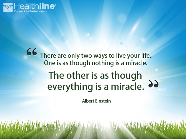 """There are only two ways to live your life. One is as though nothing is miracle. The other is as though everything is a miracle."" – Albert Einstein"