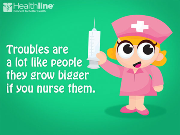 Troubles are a lot like people they grow bigger if you nurse them.