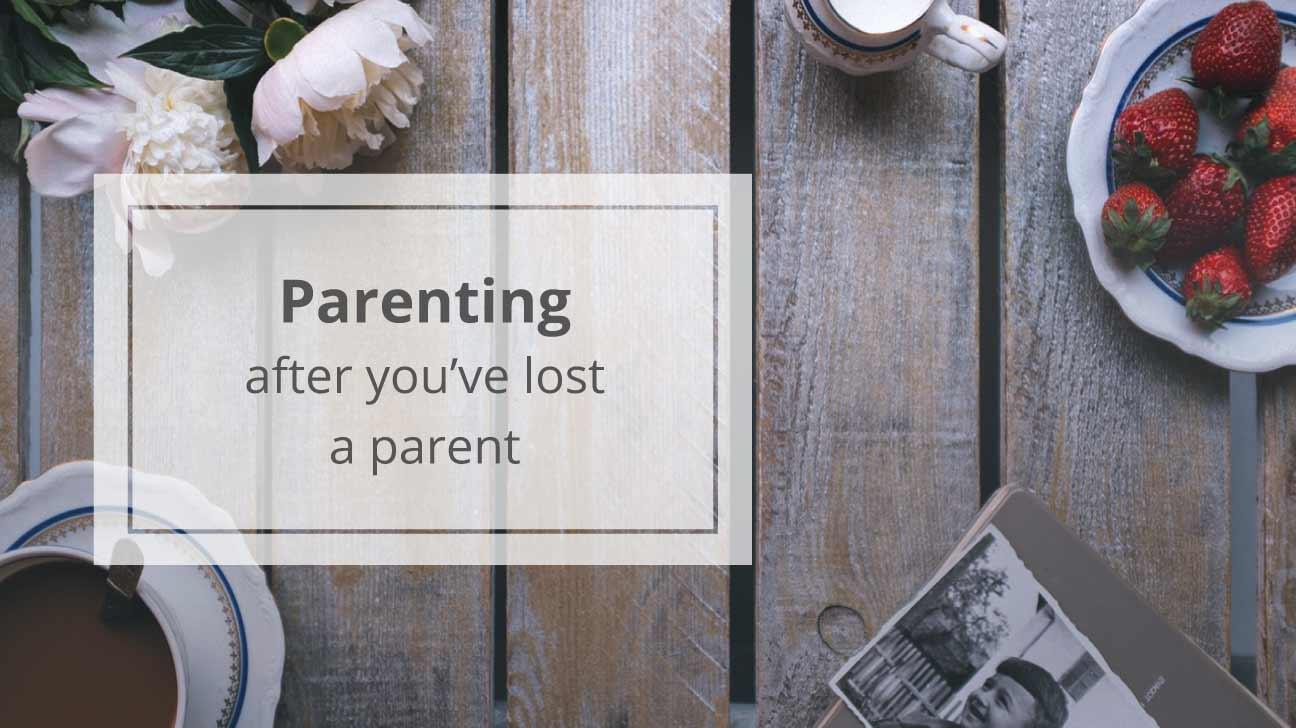 Parenting When You've Lost a Parent